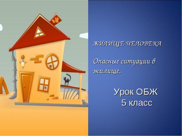 ЖИЛИЩЕ ЧЕЛОВЕКА Опасные ситуации в жилище. Урок ОБЖ 5 класс