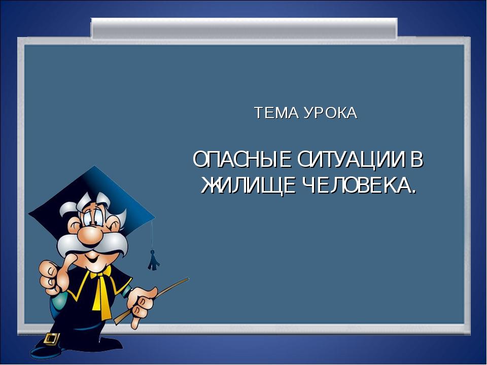 ТЕМА УРОКА ОПАСНЫЕ СИТУАЦИИ В ЖИЛИЩЕ ЧЕЛОВЕКА.