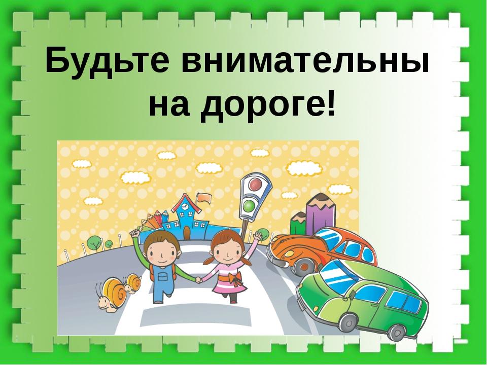 Будьте внимательны на дороге!
