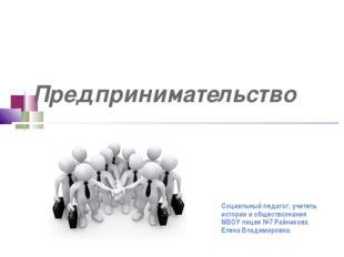 Предпринимательство Социальный педагог, учитель истории и обществознания МБО