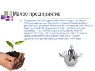 Малое предприятие Предприятие любой формы собственности, характеризуемое огра