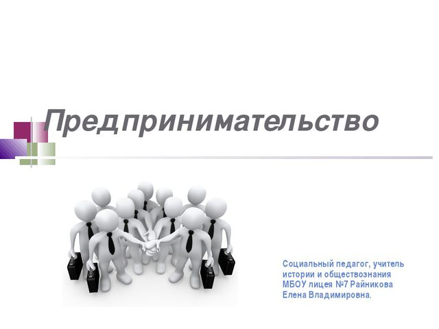 Предпринимательство Социальный педагог, учитель истории и обществознания МБО...
