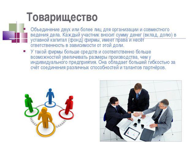 Товарищество Объединение двух или более лиц для организации и совместного вед...