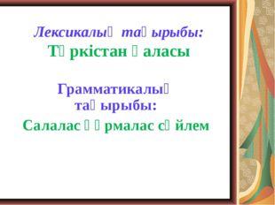 Лексикалық тақырыбы: Түркістан қаласы Грамматикалық тақырыбы: Салалас құрмала