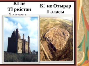 Көне Түркістан қаласы Көне Отырар қаласы
