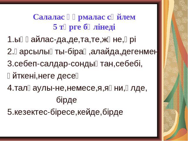 Салалас құрмалас сөйлем 5 түрге бөлінеді 1.ыңғайлас-да,де,та,те,және,әрі 2.қ...