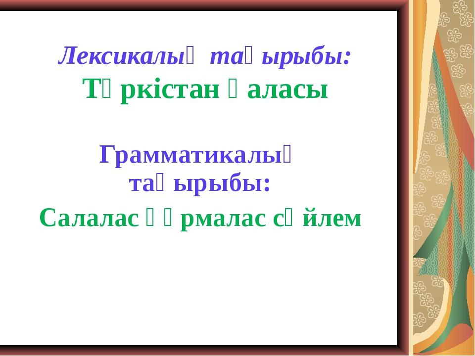 Лексикалық тақырыбы: Түркістан қаласы Грамматикалық тақырыбы: Салалас құрмала...