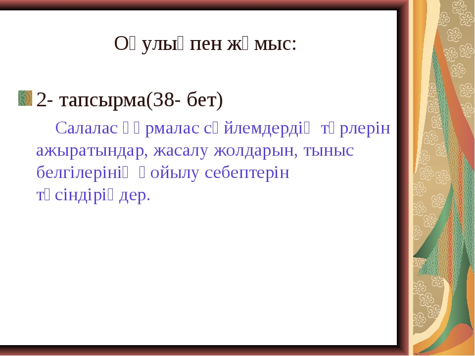 Оқулықпен жұмыс: 2- тапсырма(38- бет) Салалас құрмалас сөйлемдердің түрлерін...