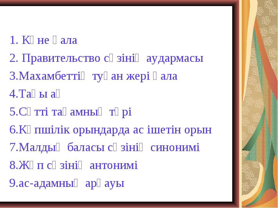1. Көне қала 2. Правительство сөзінің аудармасы 3.Махамбеттің туған жері қала...
