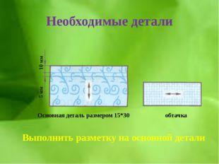 Необходимые детали 10 мм 5 мм Основная деталь размером 15*30 обтачка Выполнит