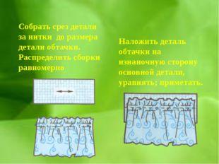 Собрать срез детали за нитки до размера детали обтачки. Распределить сборки р