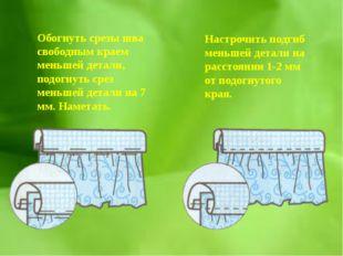 Обогнуть срезы шва свободным краем меньшей детали, подогнуть срез меньшей дет
