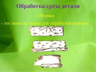 Обработка среза детали Обтачка - это полоска ткани для обработки изделия.