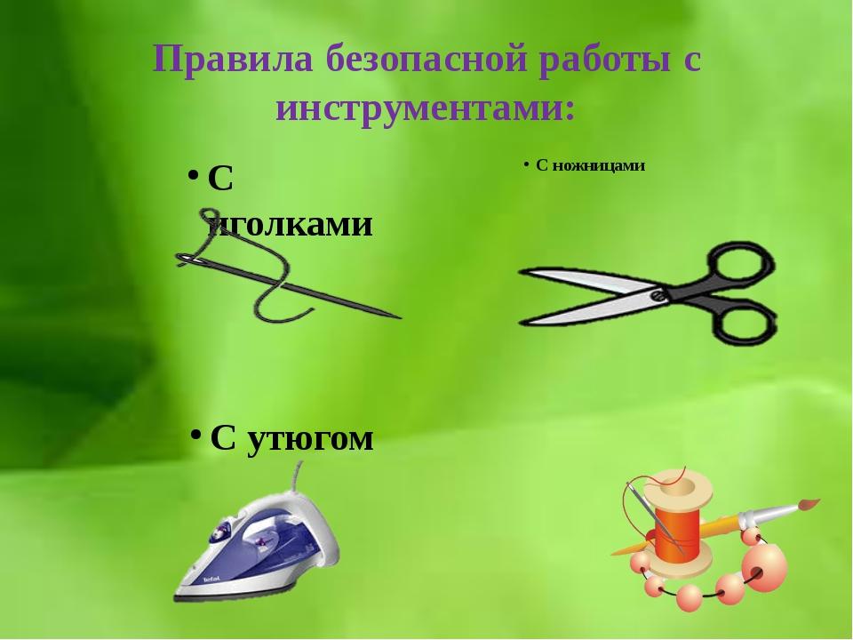 Правила безопасной работы с инструментами: С ножницами С иголками С утюгом