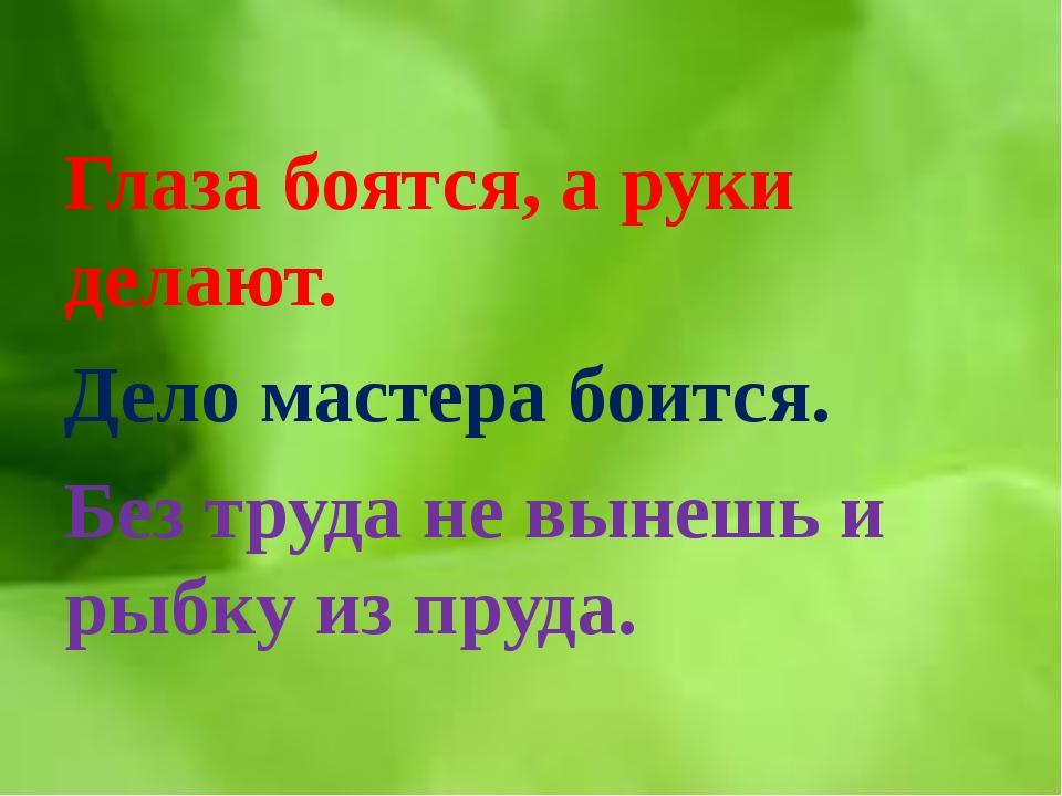 Глаза боятся, а руки делают. Дело мастера боится. Без труда не вынешь и рыбк...