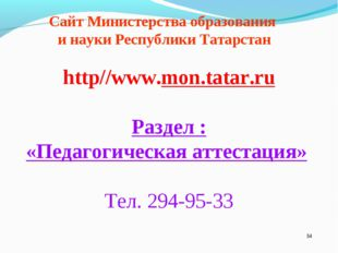 * http//www.mon.tatar.ru Раздел : «Педагогическая аттестация» Тел. 294-95-33