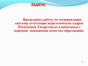 Задача: Продолжить работу по модернизации системы аттестации педагогических к