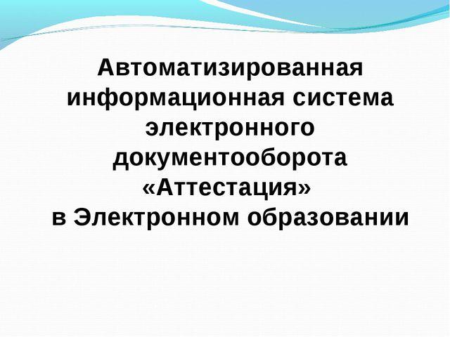 Автоматизированная информационная система электронного документооборота «Атте...