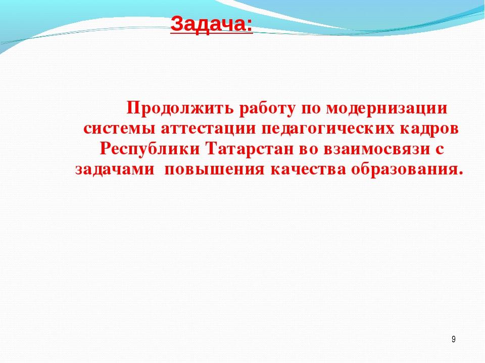 Задача: Продолжить работу по модернизации системы аттестации педагогических к...