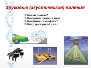 Звуковые (акустические) явления Как мы слышим? Как распространяется звук? Как