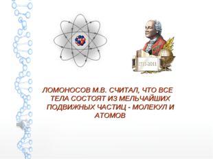 ЛОМОНОСОВ М.В. СЧИТАЛ, ЧТО ВСЕ ТЕЛА СОСТОЯТ ИЗ МЕЛЬЧАЙШИХ ПОДВИЖНЫХ ЧАСТИЦ -