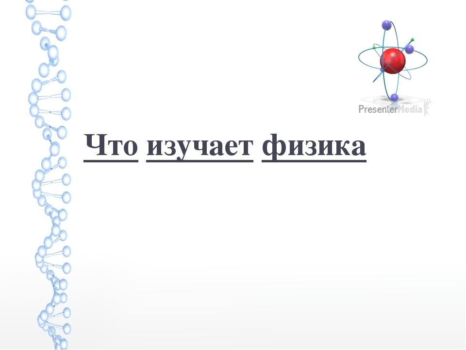 '' Что изучает физика