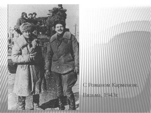 С Романом Карменом. Вязьма, 1943г.