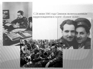 С 24 июня 1941 года Симонов является военным корреспондентом в газете «Боевое