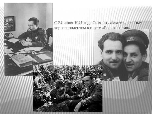 С 24 июня 1941 года Симонов является военным корреспондентом в газете «Боевое...
