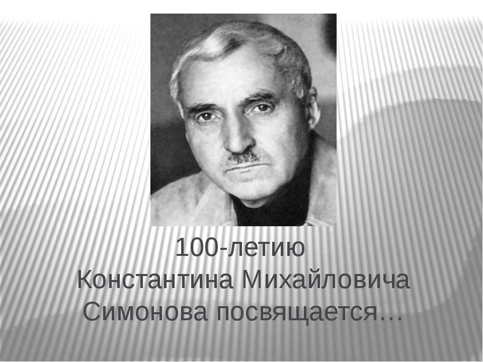 100-летию Константина Михайловича Симонова посвящается…