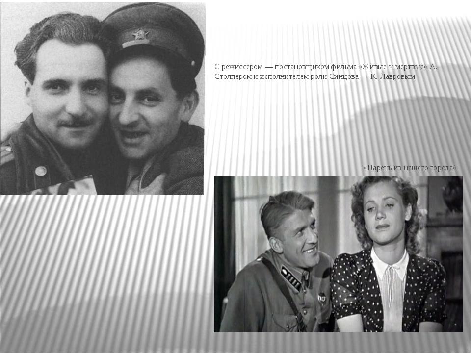 С режиссером — постановщиком фильма «Живые и мертвые» А. Столпером и исполни...