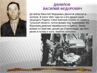 ДАНИЛОВ ВАСИЛИЙ ФЕДОРОВИЧ До войны Василий Федорович Данилов работал в колхоз