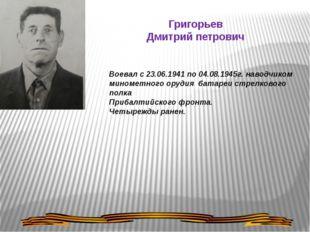 Григорьев Дмитрий петрович Воевал с 23.06.1941 по 04.08.1945г. наводчиком мин