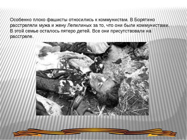 Особенно плохо фашисты относились к коммунистам. В Борятино расстреляли мужа...