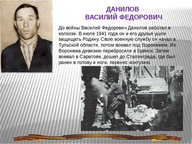 ДАНИЛОВ ВАСИЛИЙ ФЕДОРОВИЧ До войны Василий Федорович Данилов работал в колхоз...