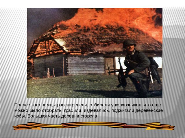После этого немцы рассвирепели, отбирали у колхозников, что еще можно было от...