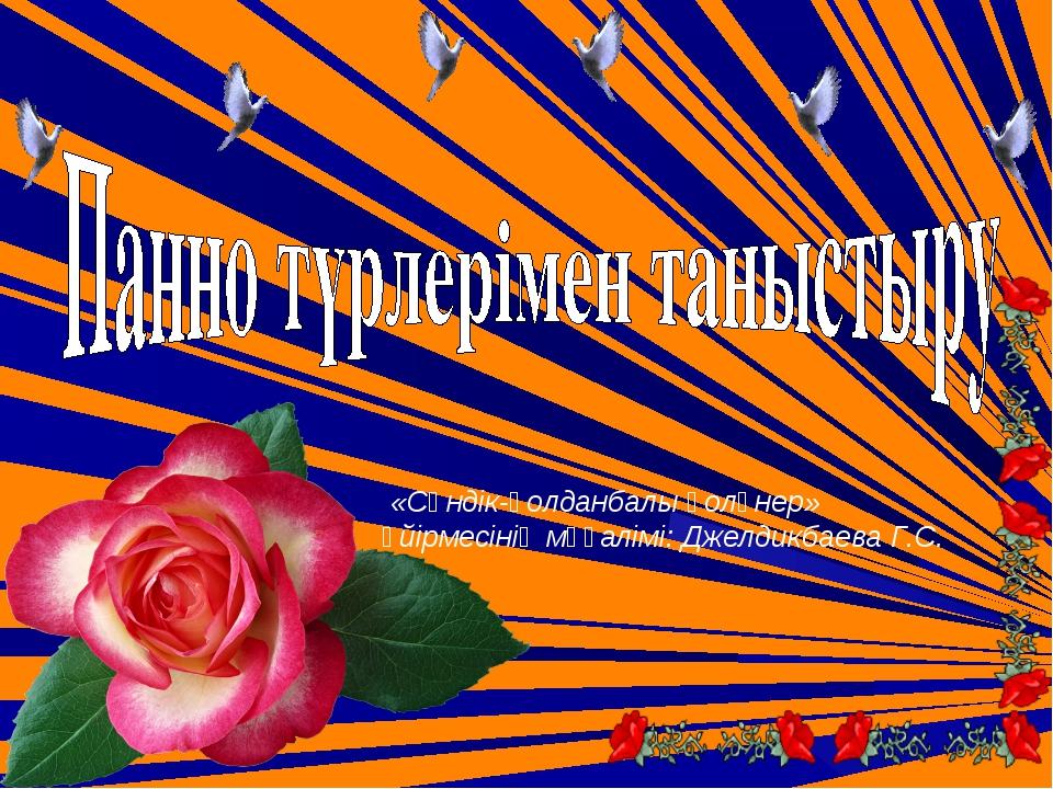 «Сәндік-қолданбалы қолөнер» үйірмесінің мұғалімі: Джелдикбаева Г.С.