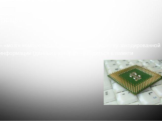 Процессор – «мозг» компьютера. Он выполняет обработку закодированной информац...