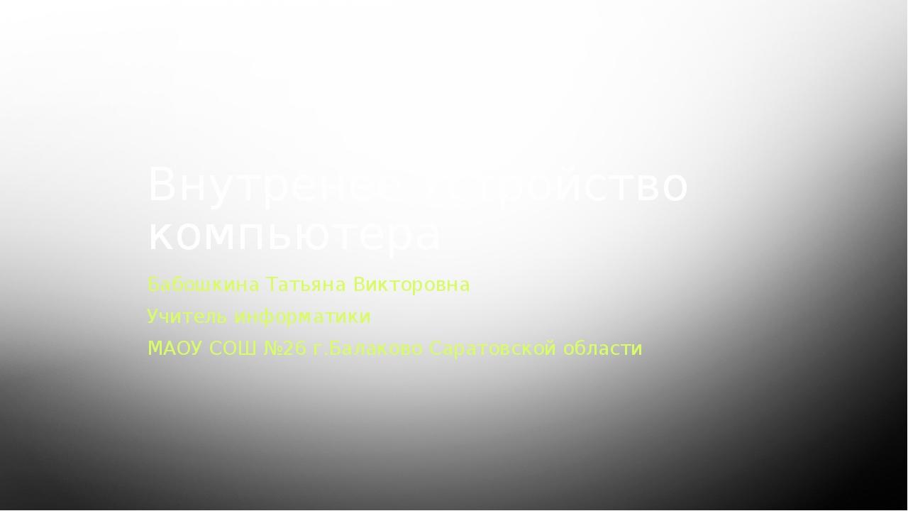 Внутренее Устройство компьютера Бабошкина Татьяна Викторовна Учитель информат...