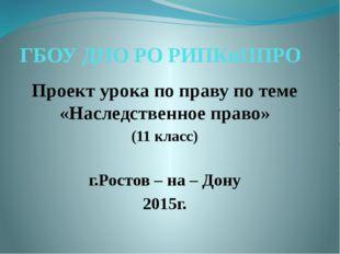 ГБОУ ДПО РО РИПКиППРО Проект урока по праву по теме «Наследственное право» (1