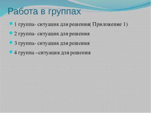 Работа в группах 1 группа- ситуация для решения( Приложение 1) 2 группа- ситу