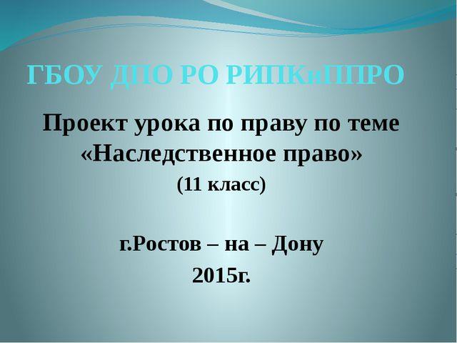 ГБОУ ДПО РО РИПКиППРО Проект урока по праву по теме «Наследственное право» (1...