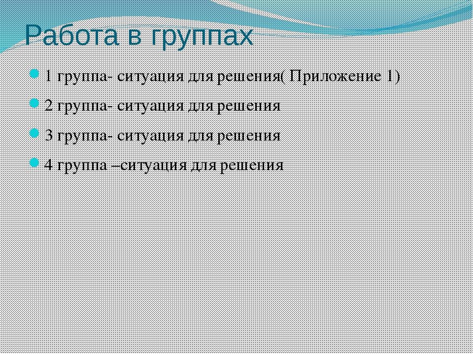 Работа в группах 1 группа- ситуация для решения( Приложение 1) 2 группа- ситу...