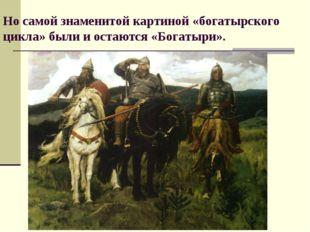 Но самой знаменитой картиной «богатырского цикла» были и остаются «Богатыри».