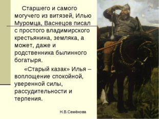 Старшего и самого могучего из витязей, Илью Муромца, Васнецов писал с просто
