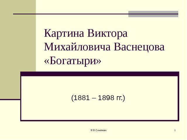 Картина Виктора Михайловича Васнецова «Богатыри» (1881 – 1898 гг.) Н.В.Семёнова