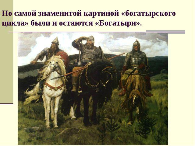 Но самой знаменитой картиной «богатырского цикла» были и остаются «Богатыри»....