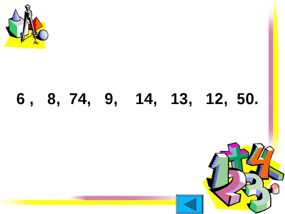 6 , 8, 74, 9, 14, 13, 12, 50.