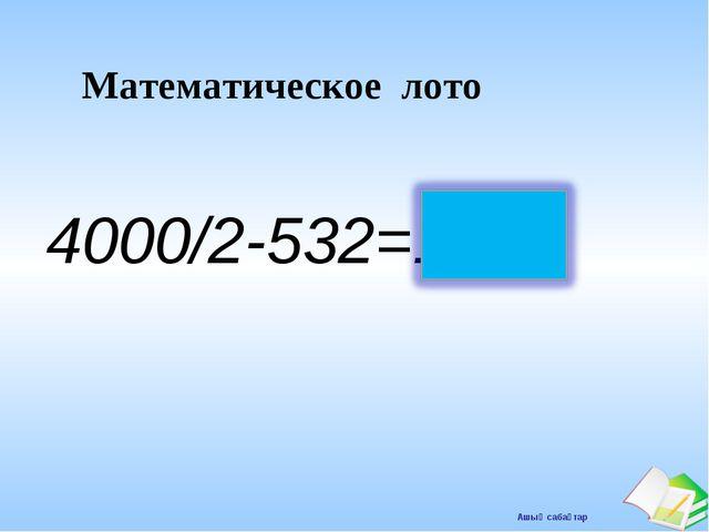Математическое лото 4000/2-532=1468 Ашық сабақтар