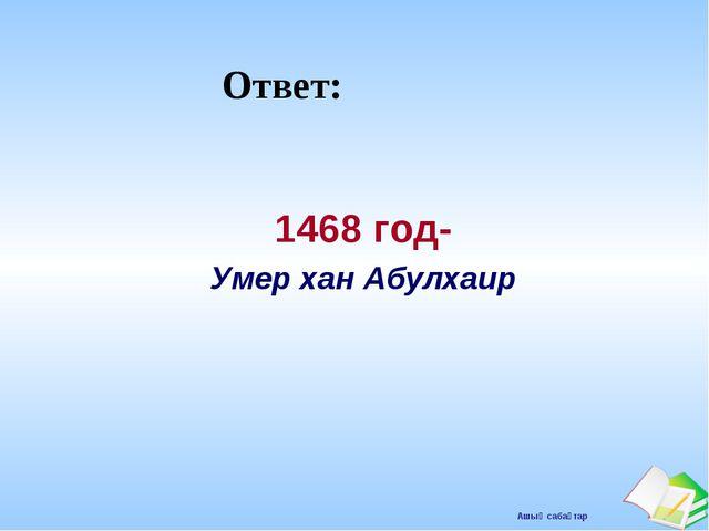 Ответ: 1468 год- Умер хан Абулхаир Ашық сабақтар
